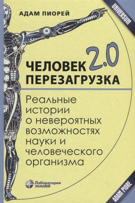 Пиорей А. Человек 2 0 Перезагрузка Реальные истории о невероятных возможностях науки и человеческого организма